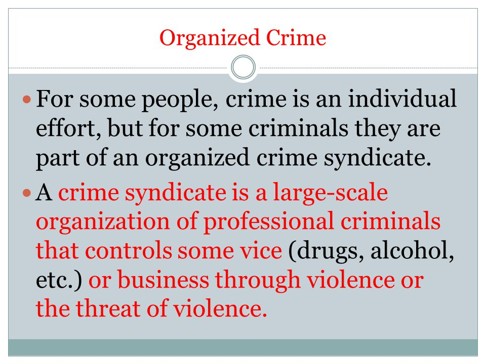 Organized Crime For some people, crime is an individual effort, but for some criminals they are part of an organized crime syndicate.