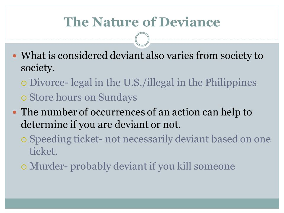 The Nature of Deviance What is considered deviant also varies from society to society. Divorce- legal in the U.S./illegal in the Philippines.
