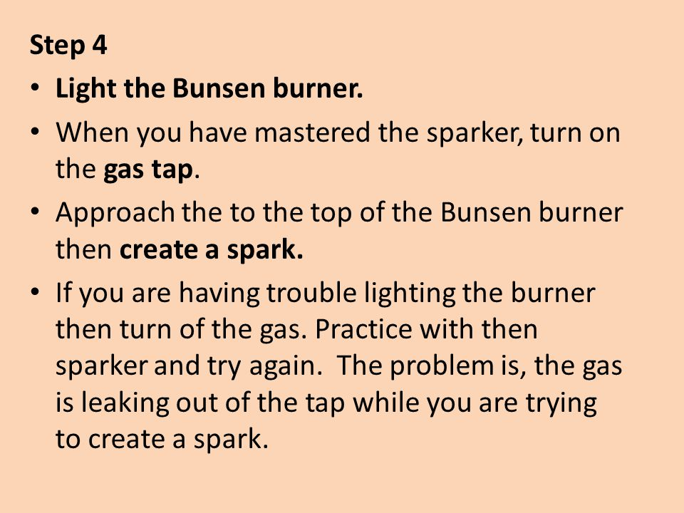 Step 4 Light the Bunsen burner. When you have mastered the sparker, turn on the gas tap.