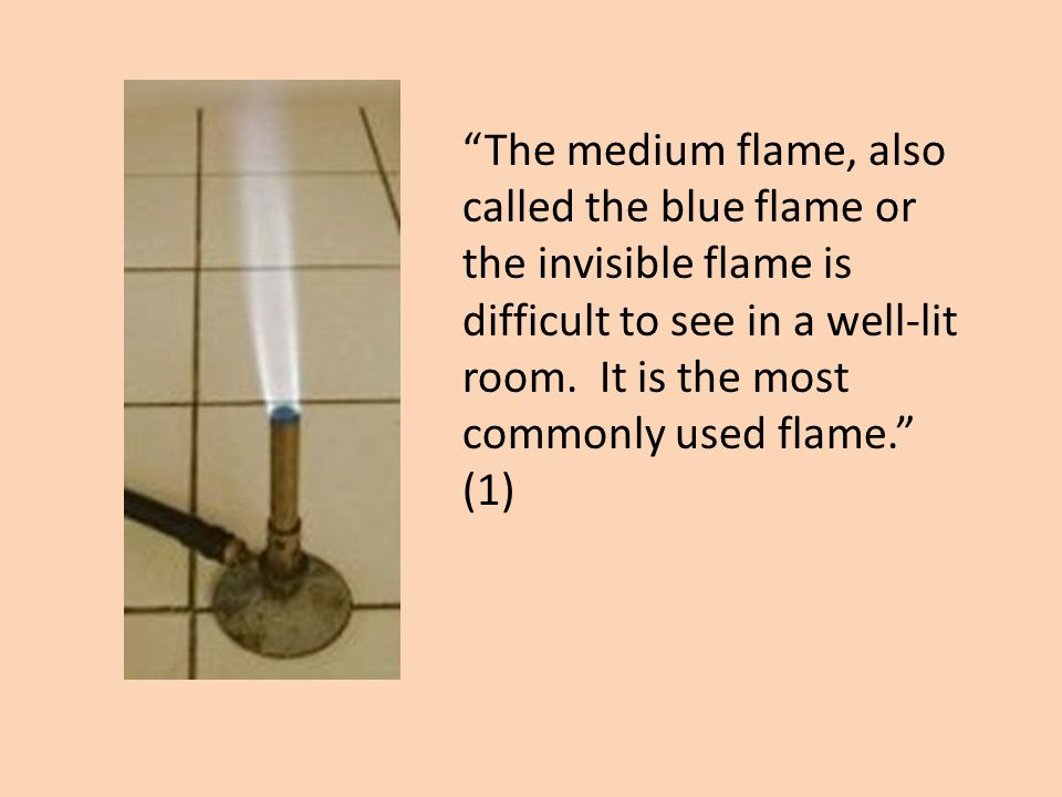 The medium flame, also called the blue flame or the invisible flame is difficult to see in a well-lit room. It is the most commonly used flame. (1)