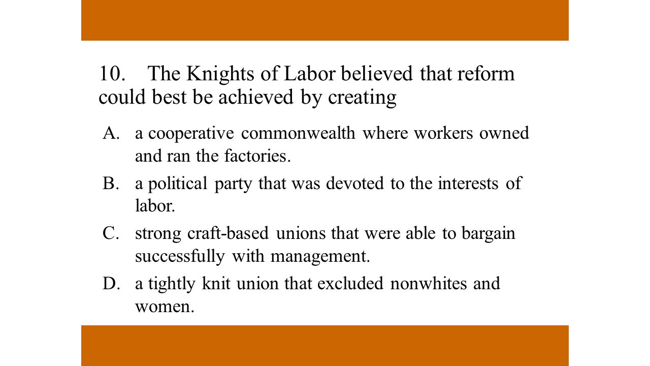10. The Knights of Labor believed that reform could best be achieved by creating