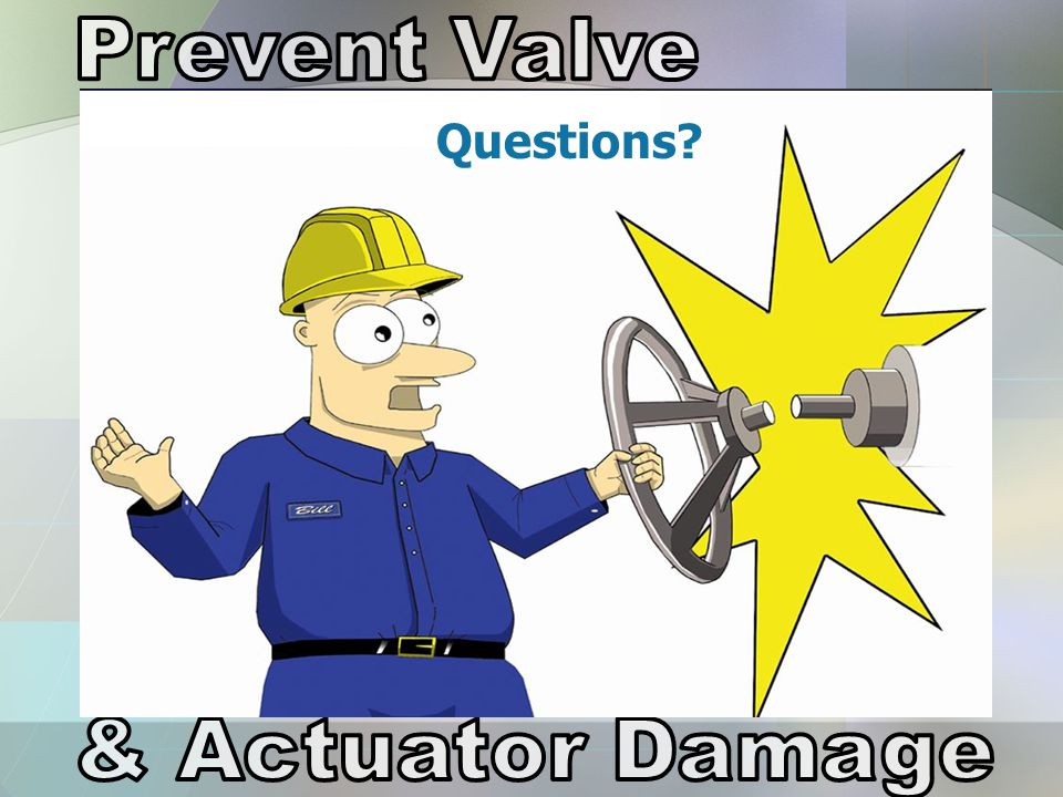 Prevent Valve Questions & Actuator Damage
