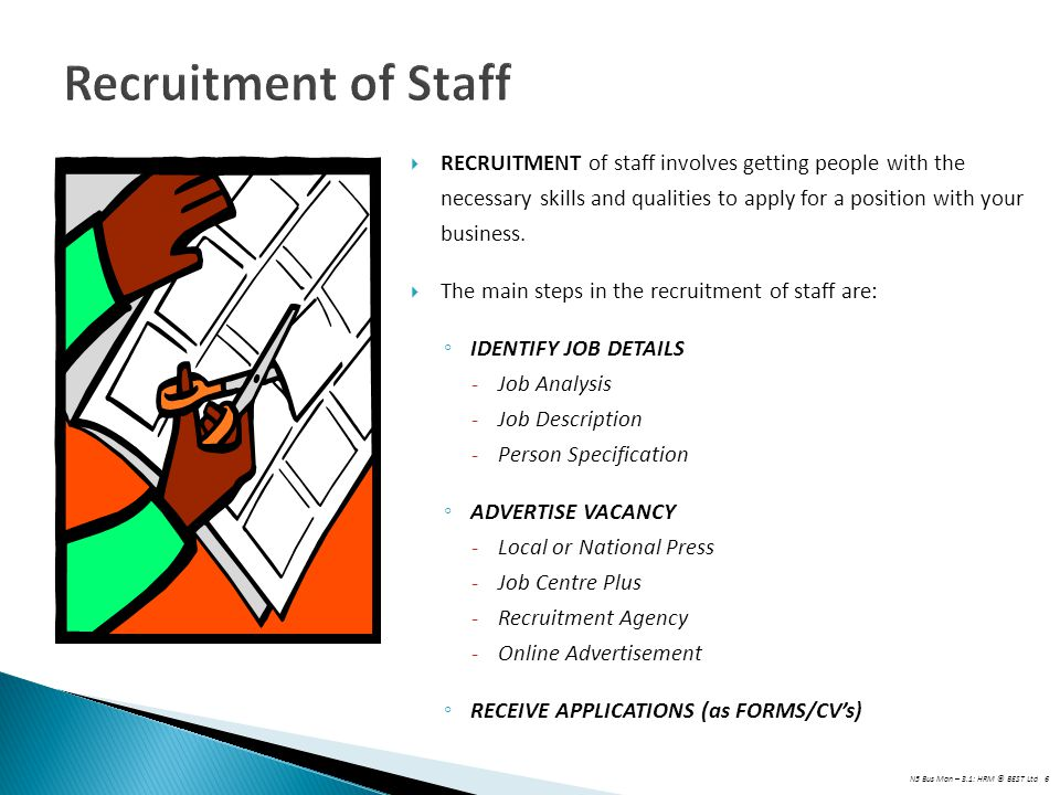 Recruitment of Staff RECRUITMENT of staff involves getting people with the necessary skills and qualities to apply for a position with your business.