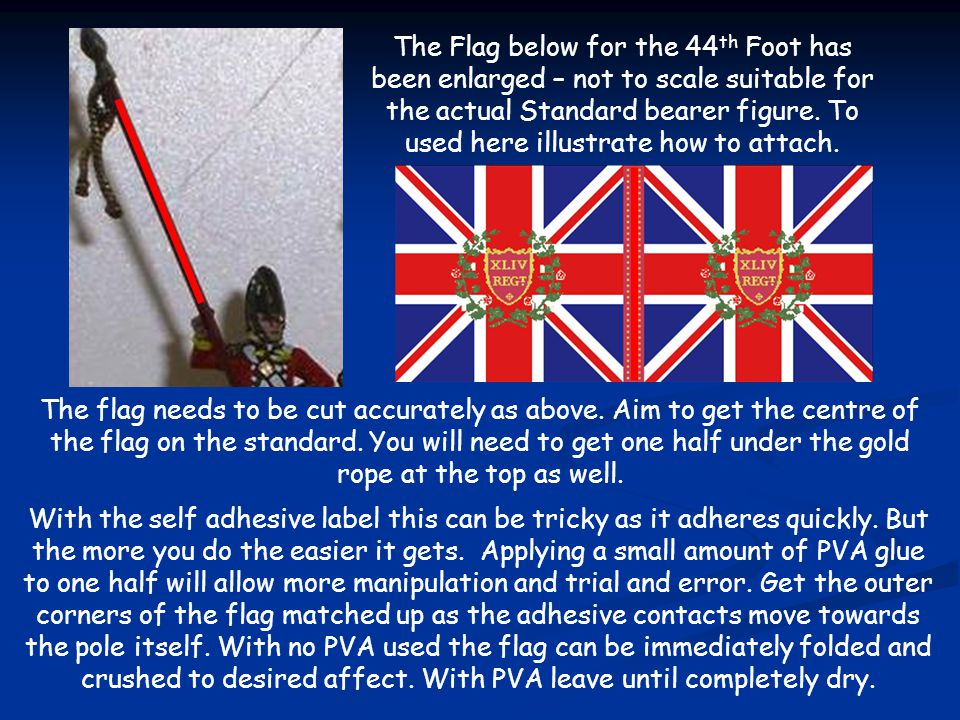 The Flag below for the 44th Foot has been enlarged – not to scale suitable for the actual Standard bearer figure. To used here illustrate how to attach.