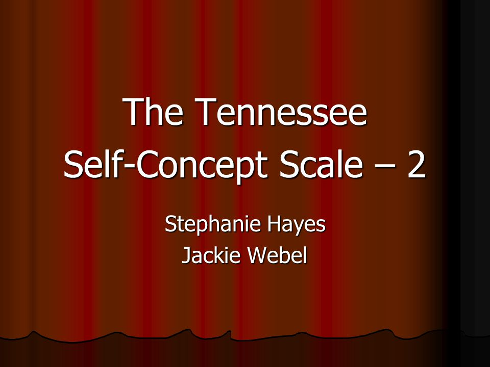 The Tennessee Self-Concept Scale – 2 Stephanie Hayes Jackie Webel
