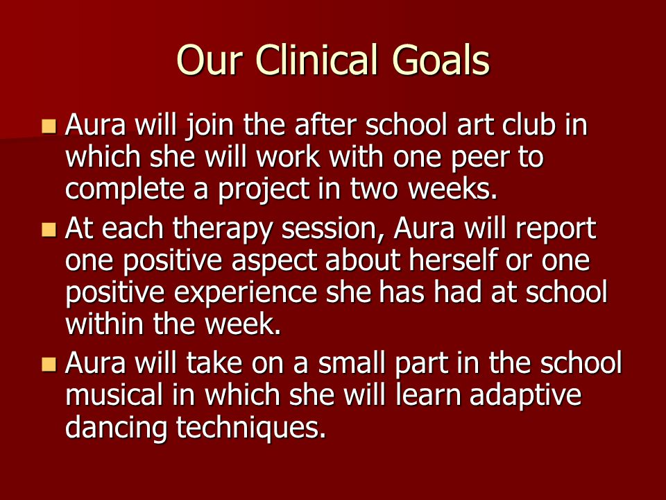 Our Clinical Goals Aura will join the after school art club in which she will work with one peer to complete a project in two weeks.