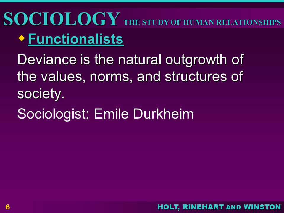 Functionalists Deviance is the natural outgrowth of the values, norms, and structures of society.
