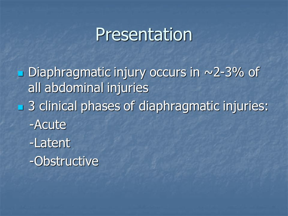 Presentation Diaphragmatic injury occurs in ~2-3% of all abdominal injuries. 3 clinical phases of diaphragmatic injuries: