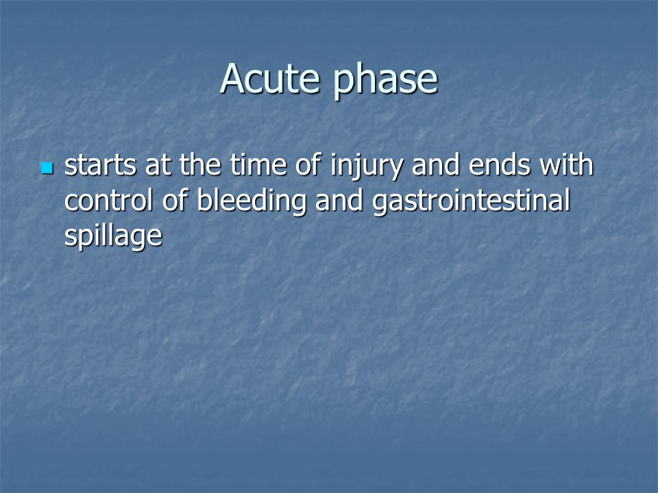 Acute phase starts at the time of injury and ends with control of bleeding and gastrointestinal spillage.