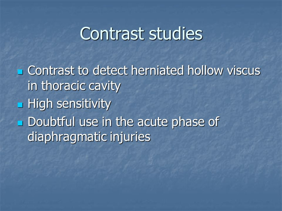 Contrast studies Contrast to detect herniated hollow viscus in thoracic cavity. High sensitivity.