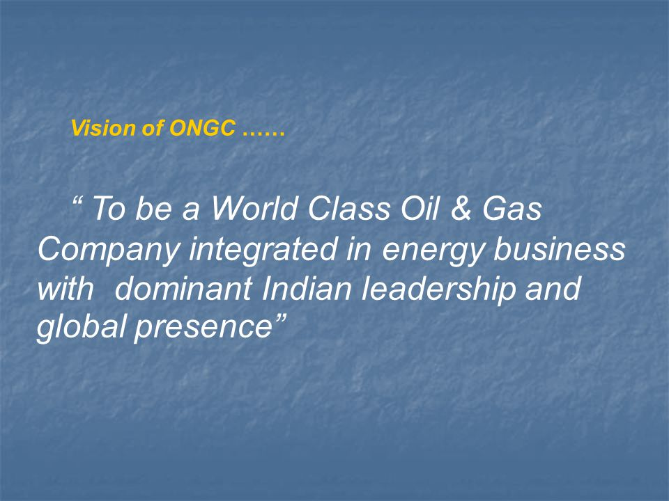 Vision of ONGC …… To be a World Class Oil & Gas Company integrated in energy business with dominant Indian leadership and global presence