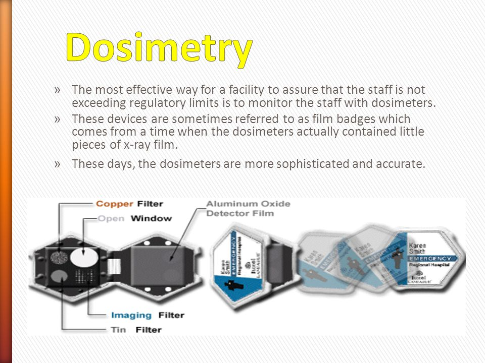 Dosimetry The most effective way for a facility to assure that the staff is not exceeding regulatory limits is to monitor the staff with dosimeters.