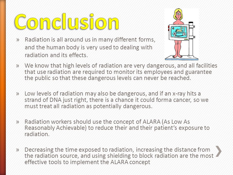 Conclusion Radiation is all around us in many different forms, and the human body is very used to dealing with radiation and its effects.