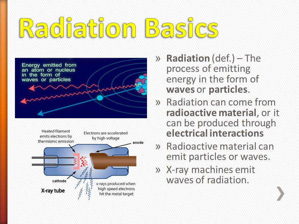 Radiation Basics Radiation (def.) – The process of emitting energy in the form of waves or particles.