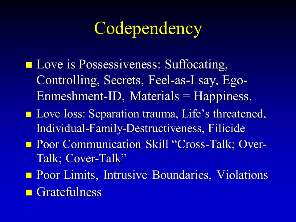 Codependency Love is Possessiveness: Suffocating, Controlling, Secrets, Feel-as-I say, Ego- Enmeshment-ID, Materials = Happiness.
