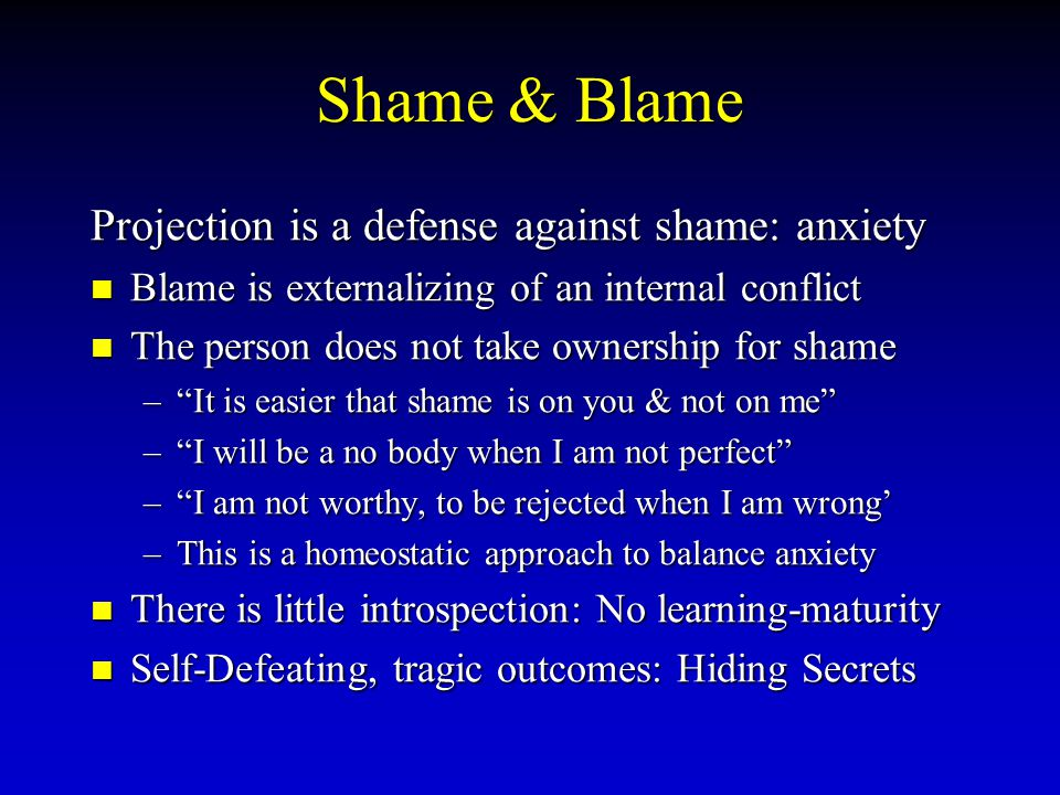 Shame & Blame Projection is a defense against shame: anxiety