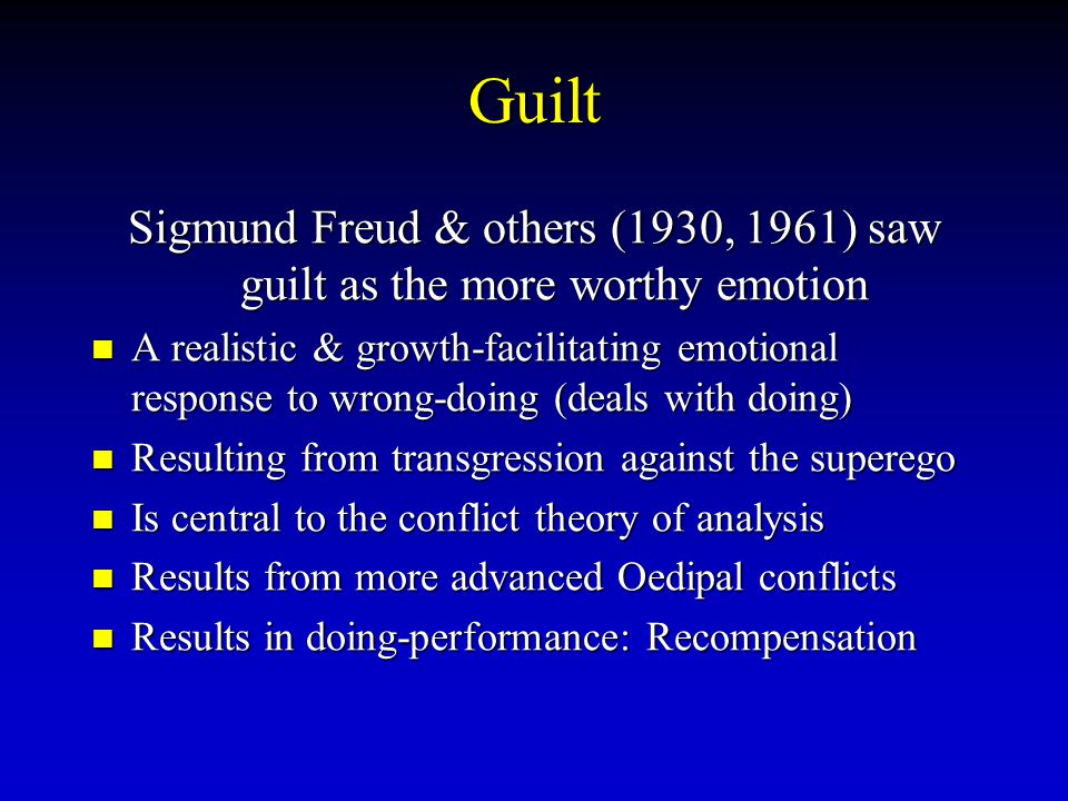 Guilt Sigmund Freud & others (1930, 1961) saw guilt as the more worthy emotion.