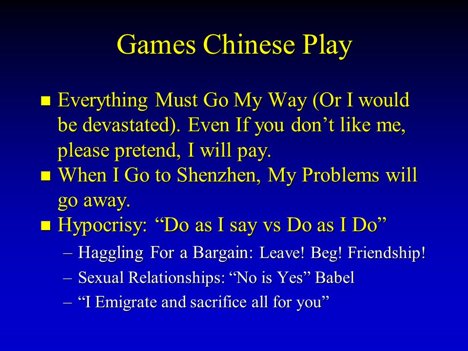 Games Chinese Play Everything Must Go My Way (Or I would be devastated). Even If you don't like me, please pretend, I will pay.