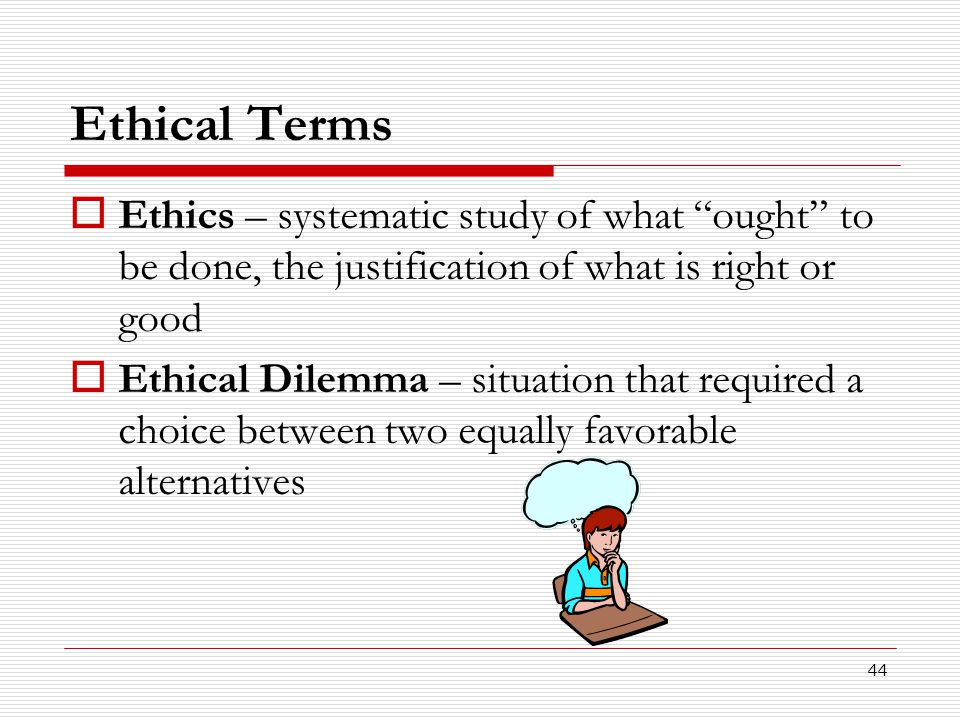 Ethical Terms Ethics – systematic study of what ought to be done, the justification of what is right or good.