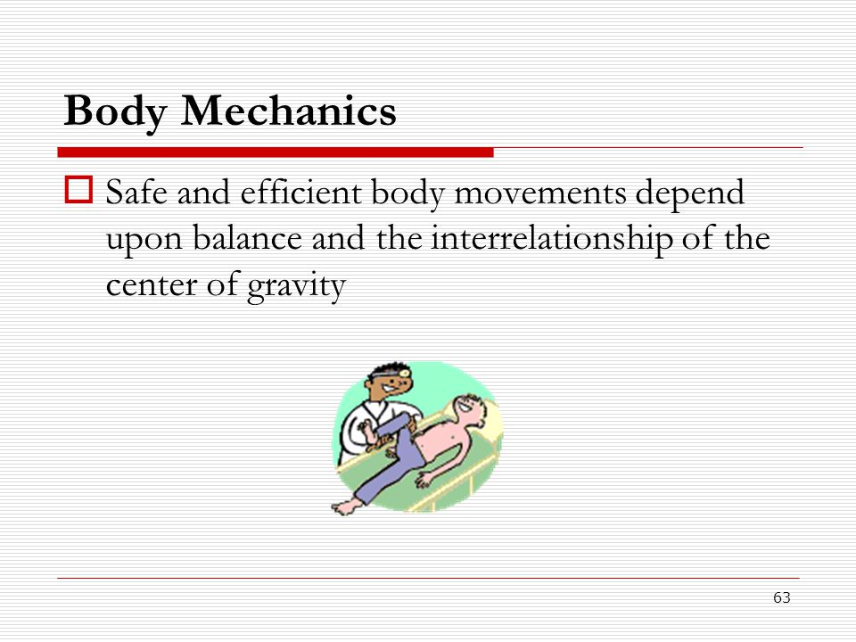 Body Mechanics Safe and efficient body movements depend upon balance and the interrelationship of the center of gravity.