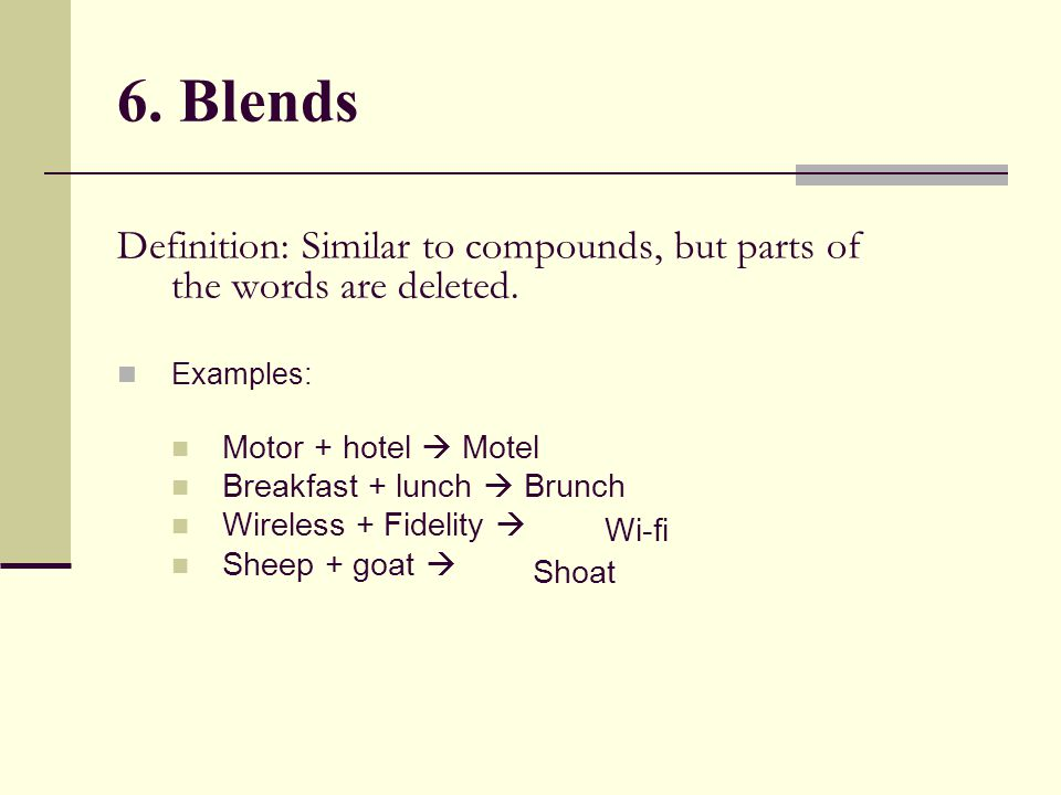 6. Blends Definition: Similar to compounds, but parts of the words are deleted. Examples: Motor + hotel  Motel.