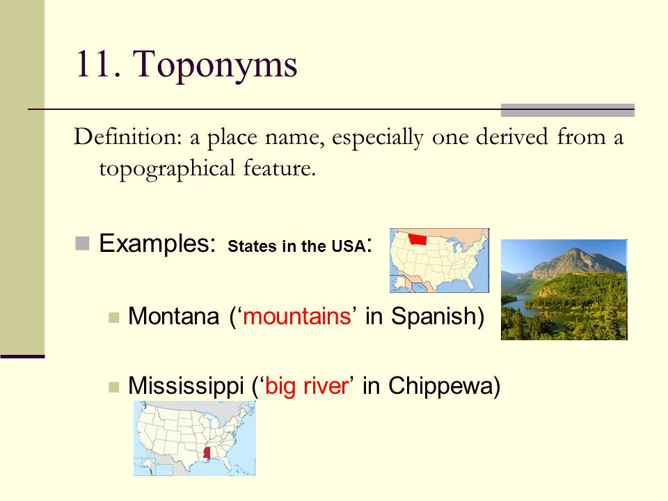 11. Toponyms Definition: a place name, especially one derived from a topographical feature. Examples: States in the USA: