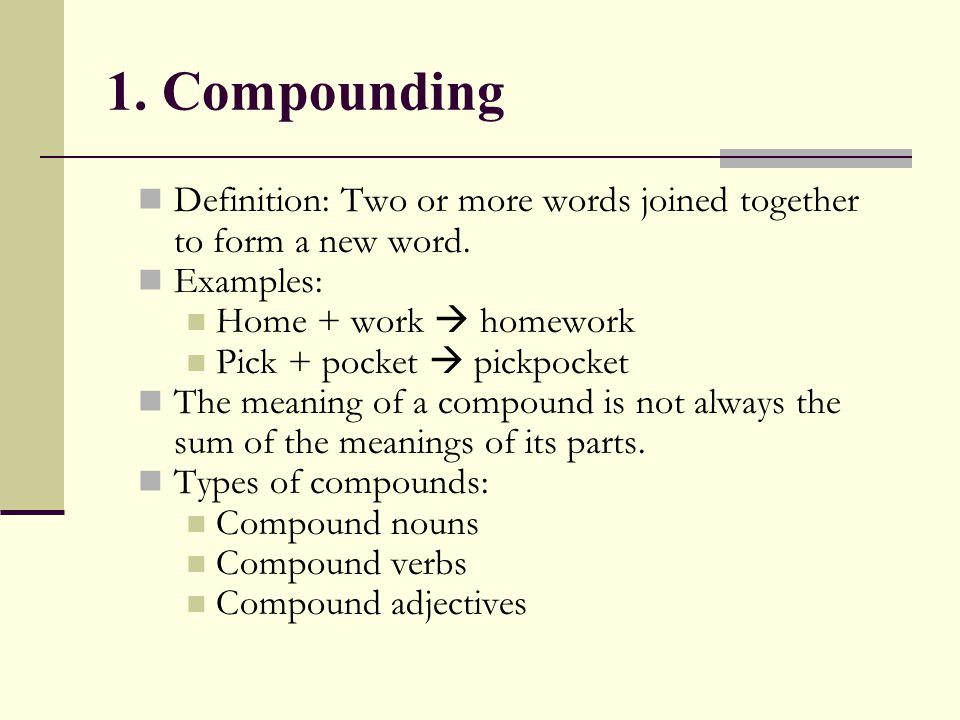 1. Compounding Definition: Two or more words joined together to form a new word. Examples: Home + work  homework.