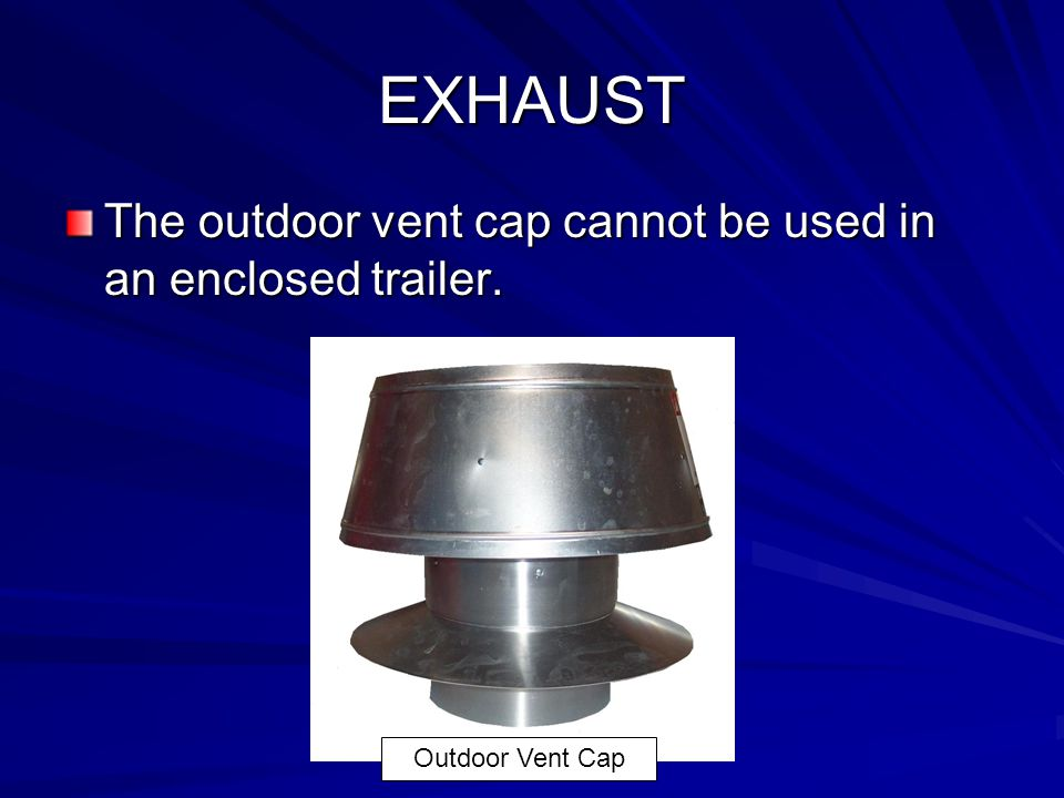 EXHAUST The outdoor vent cap cannot be used in an enclosed trailer.