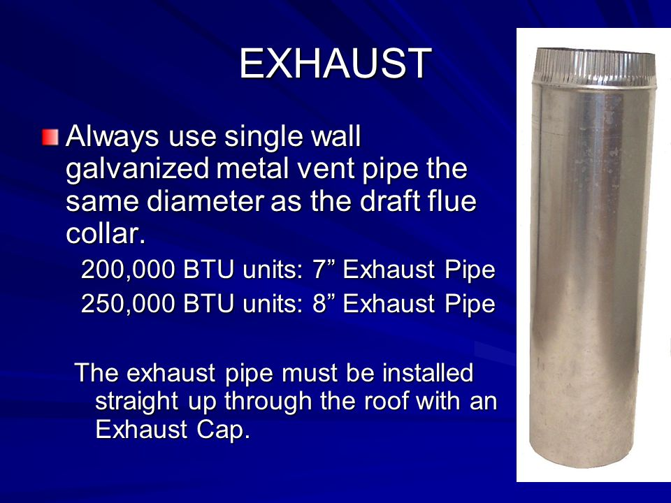 EXHAUST Always use single wall galvanized metal vent pipe the same diameter as the draft flue collar.