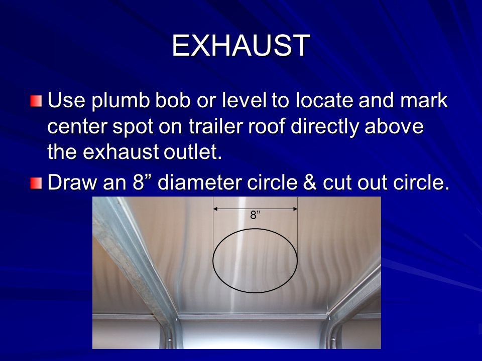 EXHAUST Use plumb bob or level to locate and mark center spot on trailer roof directly above the exhaust outlet.