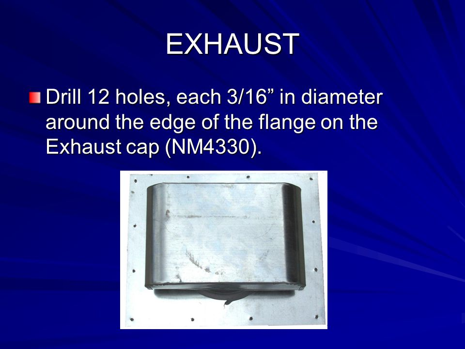 EXHAUST Drill 12 holes, each 3/16 in diameter around the edge of the flange on the Exhaust cap (NM4330).