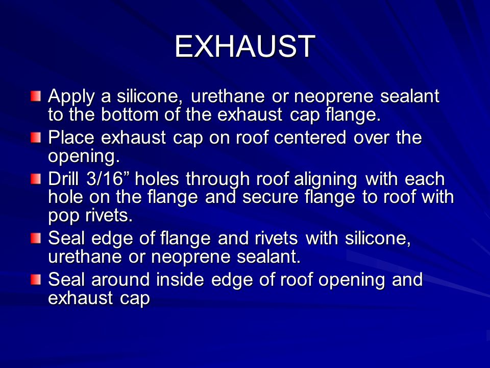 EXHAUST Apply a silicone, urethane or neoprene sealant to the bottom of the exhaust cap flange. Place exhaust cap on roof centered over the opening.
