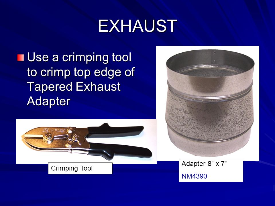 EXHAUST Use a crimping tool to crimp top edge of Tapered Exhaust Adapter.