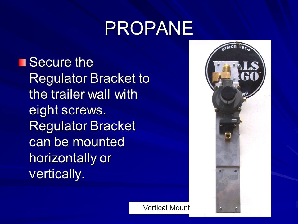 PROPANE Secure the Regulator Bracket to the trailer wall with eight screws. Regulator Bracket can be mounted horizontally or vertically.