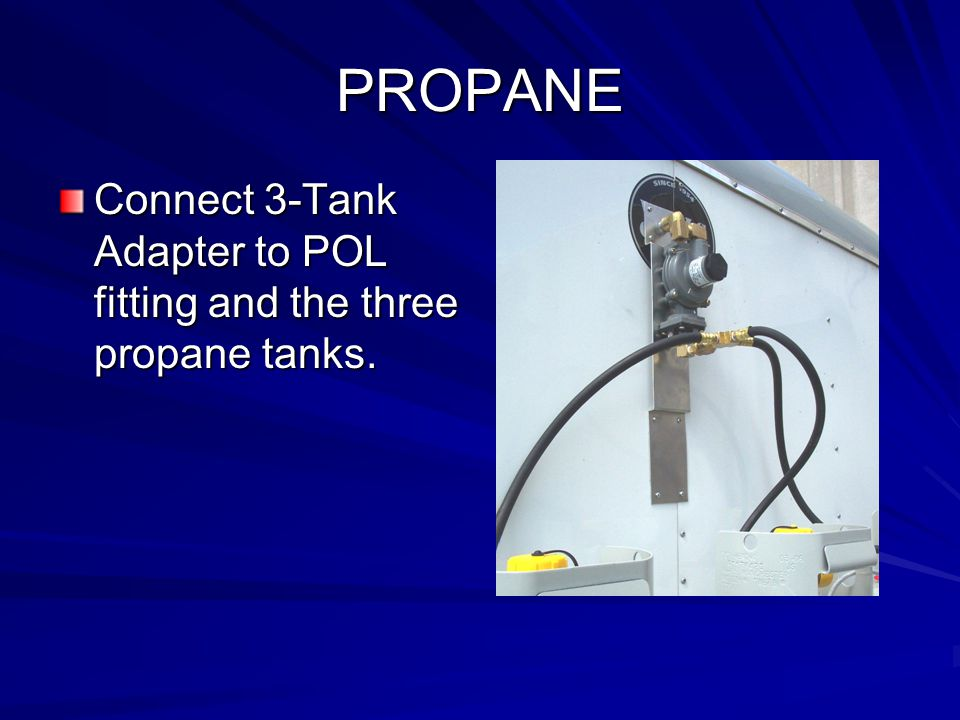 PROPANE Connect 3-Tank Adapter to POL fitting and the three propane tanks.