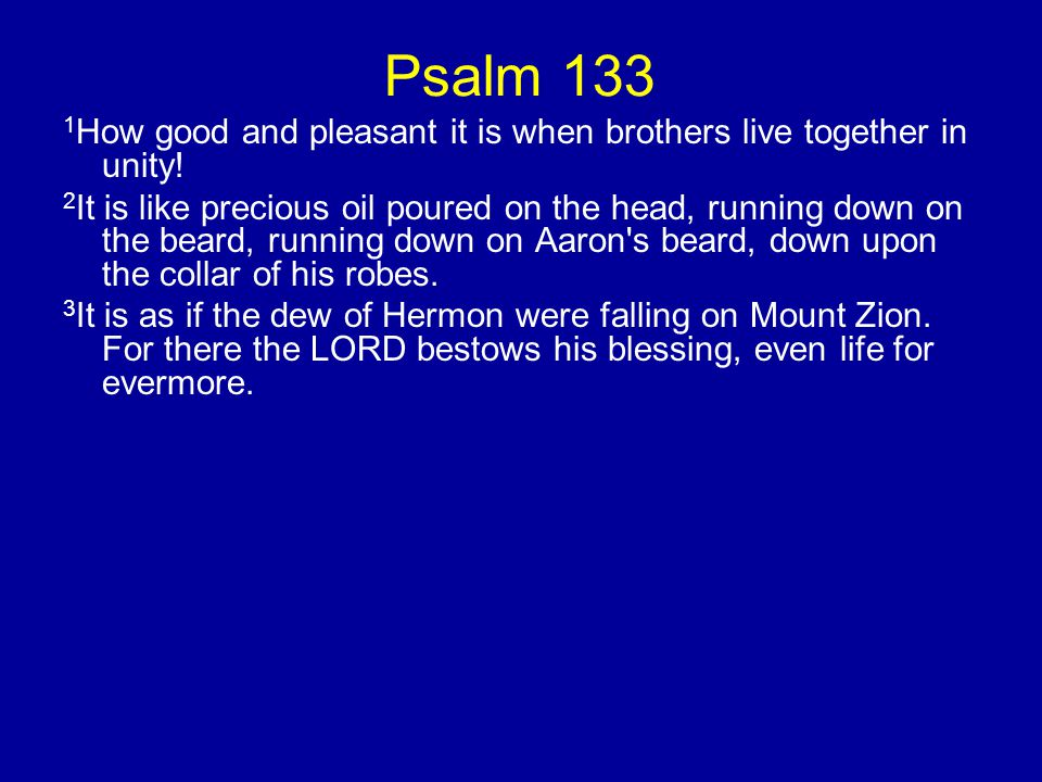 Psalm 133 1How good and pleasant it is when brothers live together in unity!