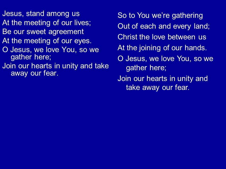 Jesus, stand among us At the meeting of our lives; Be our sweet agreement. At the meeting of our eyes.