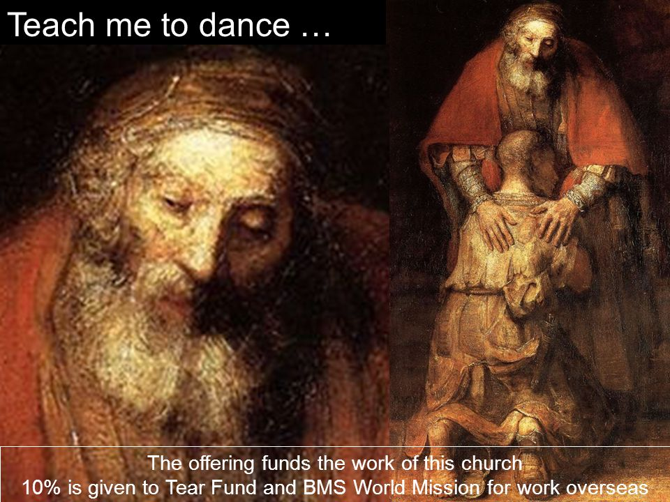 Teach me to dance … The offering funds the work of this church 10% is given to Tear Fund and BMS World Mission for work overseas.
