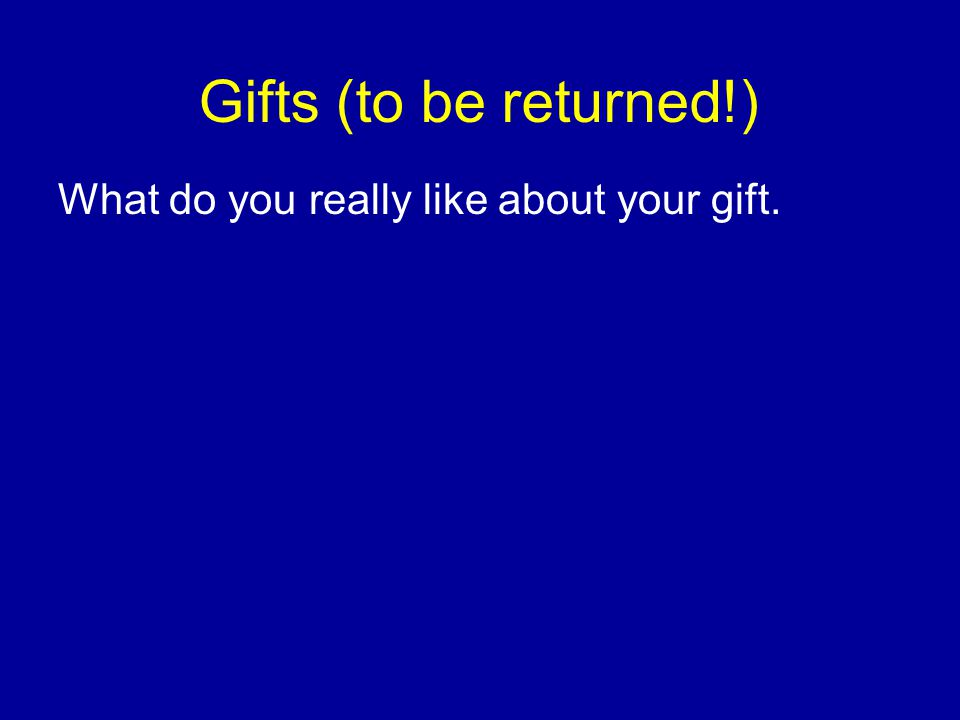 Gifts (to be returned!) What do you really like about your gift.