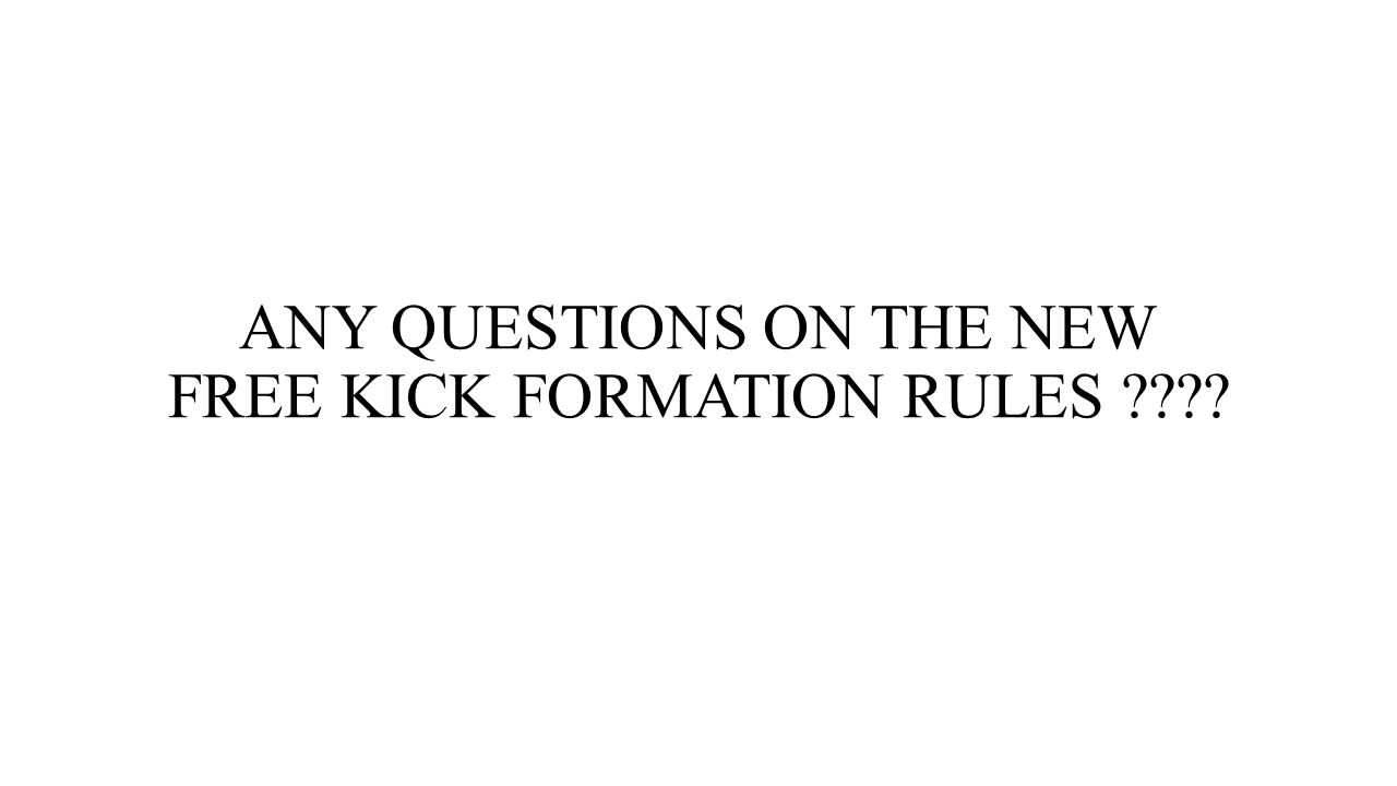ANY QUESTIONS ON THE NEW FREE KICK FORMATION RULES