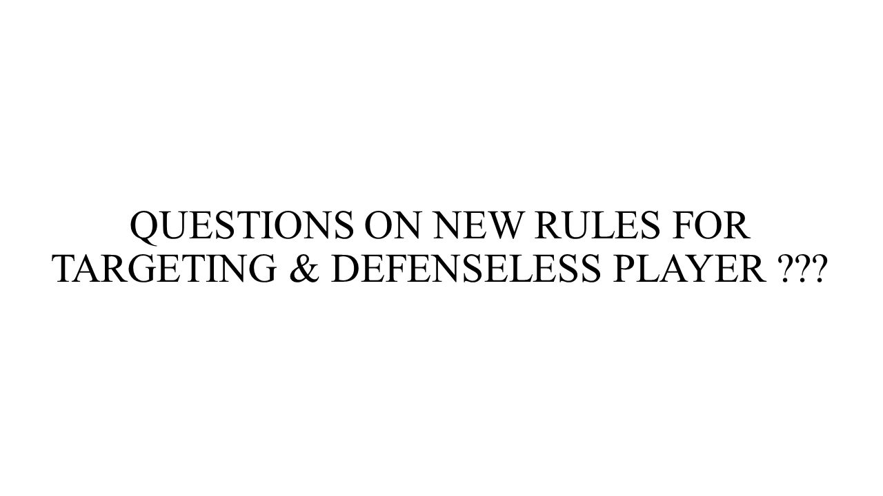 QUESTIONS ON NEW RULES FOR TARGETING & DEFENSELESS PLAYER