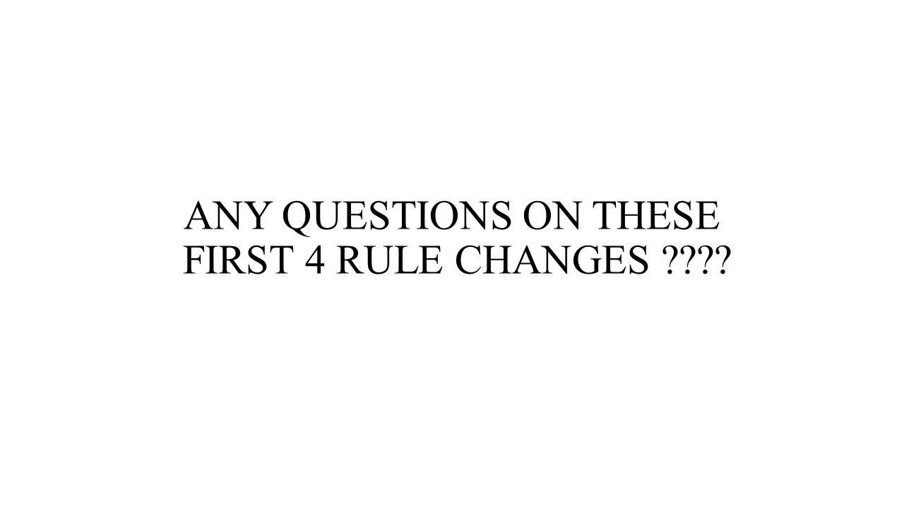ANY QUESTIONS ON THESE FIRST 4 RULE CHANGES