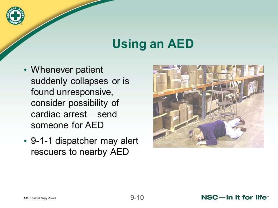 Using an AED Whenever patient suddenly collapses or is found unresponsive, consider possibility of cardiac arrest  send someone for AED.