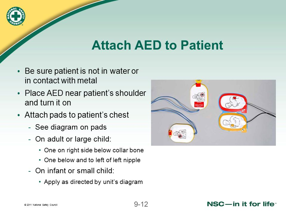 Attach AED to Patient Be sure patient is not in water or in contact with metal. Place AED near patient's shoulder and turn it on.