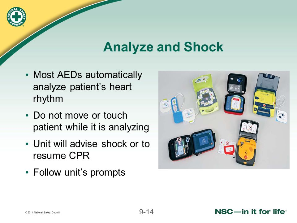Analyze and Shock Most AEDs automatically analyze patient's heart rhythm. Do not move or touch patient while it is analyzing.