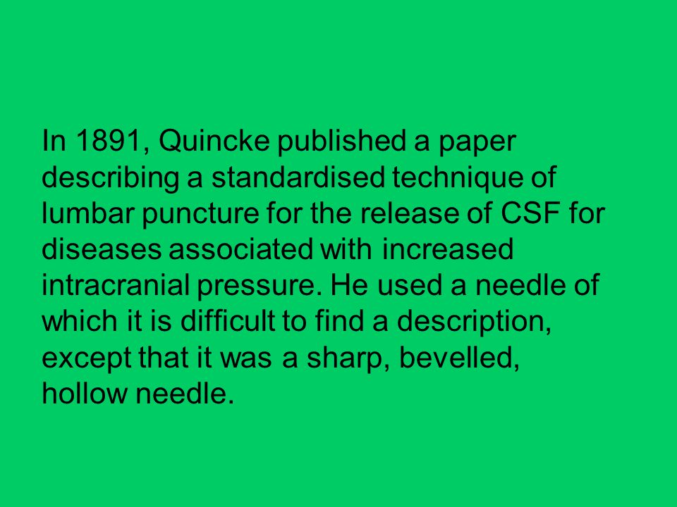 In 1891, Quincke published a paper describing a standardised technique of lumbar puncture for the release of CSF for diseases associated with increased intracranial pressure.