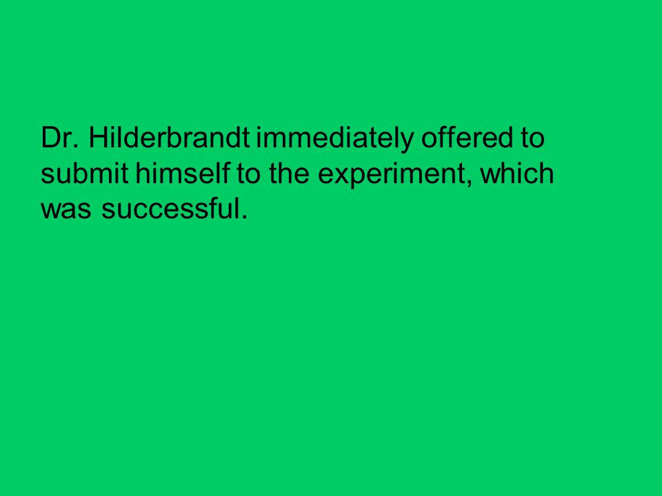 Dr. Hilderbrandt immediately offered to submit himself to the experiment, which was successful.