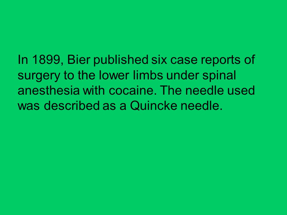 In 1899, Bier published six case reports of surgery to the lower limbs under spinal anesthesia with cocaine.