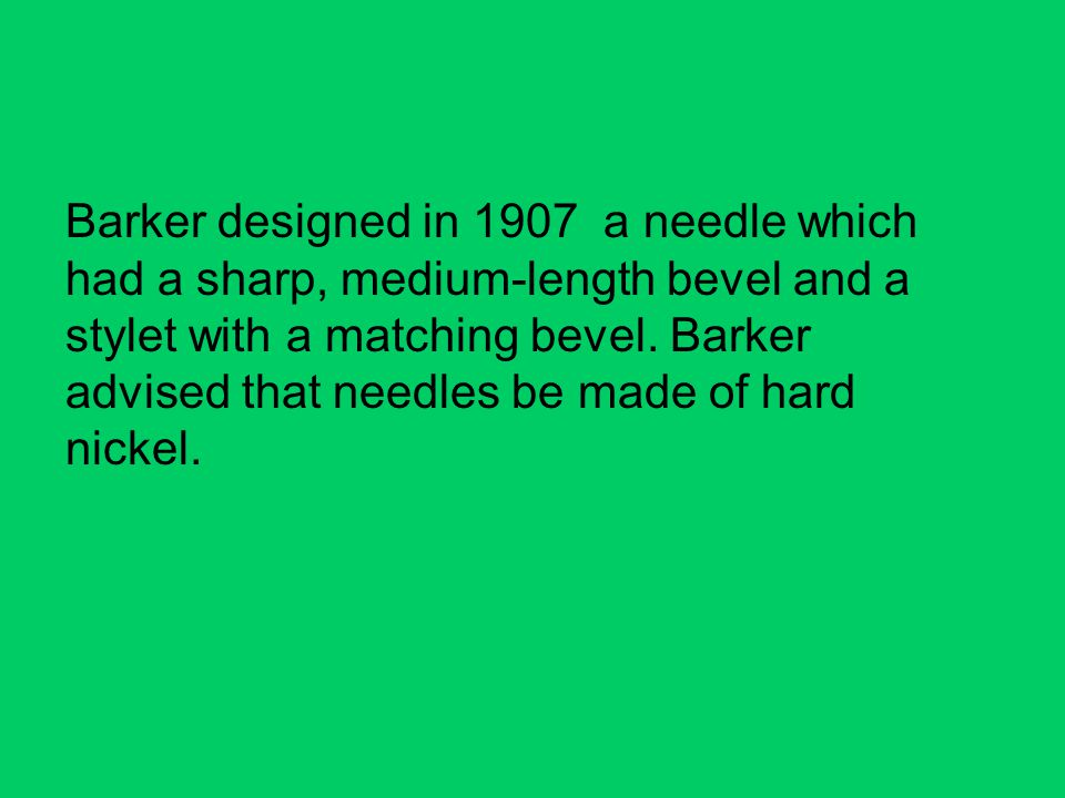 Barker designed in 1907 a needle which had a sharp, medium-length bevel and a stylet with a matching bevel.