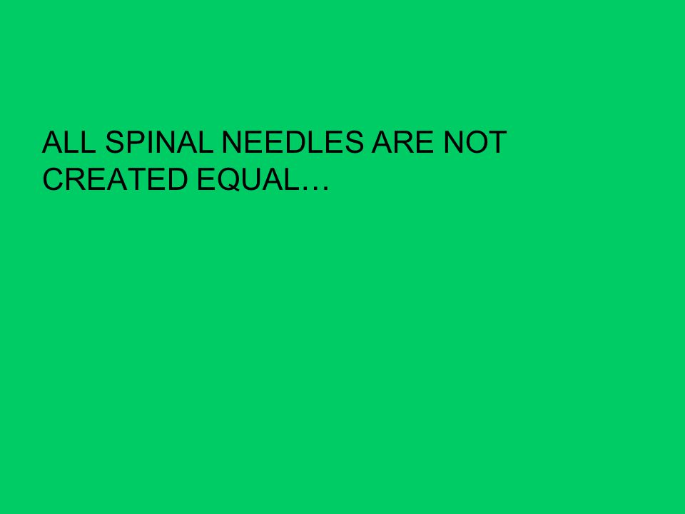 ALL SPINAL NEEDLES ARE NOT CREATED EQUAL…